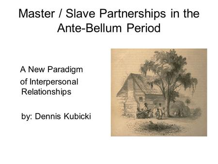 Master / Slave Partnerships in the Ante-Bellum Period A New Paradigm of Interpersonal Relationships by: Dennis Kubicki.