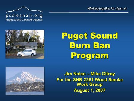 Working together for clean air Puget Sound Burn Ban Program Jim Nolan – Mike Gilroy For the SHB 2261 Wood Smoke Work Group August 1, 2007 Jim Nolan – Mike.