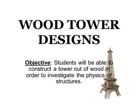 WOOD TOWER DESIGNS Objective: Students will be able to construct a tower out of wood in order to investigate the physics of structures.