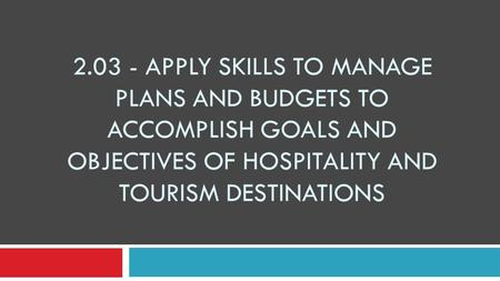 2.03 - Apply skills to manage plans and budgets to accomplish goals and objectives of hospitality and tourism destinations.