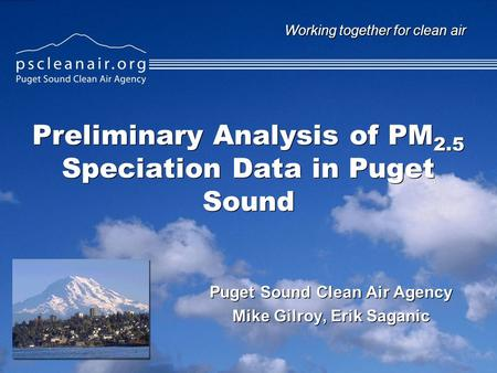 Working together for clean air Preliminary Analysis of PM 2.5 Speciation Data in Puget Sound Puget Sound Clean Air Agency Mike Gilroy, Erik Saganic Puget.