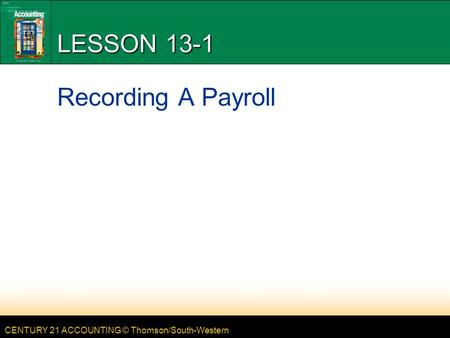 CENTURY 21 ACCOUNTING © Thomson/South-Western LESSON 13-1 Recording A Payroll.