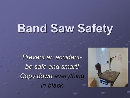 Band Saw Safety Prevent an accident- be safe and smart! Copy down Copy down everything in black.