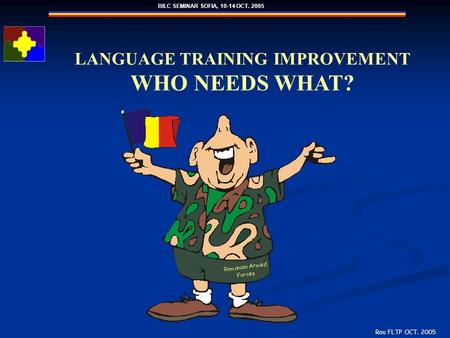 BILC SEMINAR SOFIA, 10-14 OCT. 2005 Rou FLTP OCT. 2005 LANGUAGE TRAINING IMPROVEMENT WHO NEEDS WHAT?