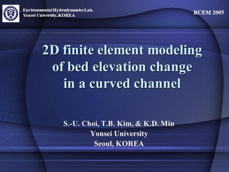 Environmental Hydrodynamics Lab. Yonsei University, KOREA RCEM 2005 2D finite element modeling of bed elevation change in a curved channel S.-U. Choi,