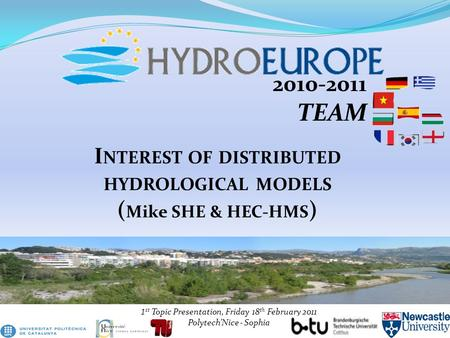2010-2011 TEAM 1 st Topic Presentation, Friday 18 th February 2011 Polytech'Nice - Sophia I NTEREST OF DISTRIBUTED HYDROLOGICAL MODELS ( Mike SHE & HEC-HMS.