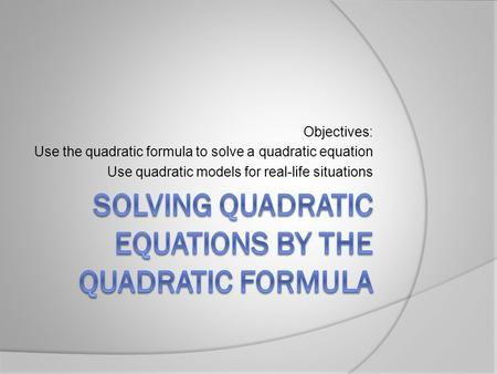 Objectives: Use the quadratic formula to solve a quadratic equation Use quadratic models for real-life situations.