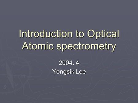 Introduction to Optical Atomic spectrometry 2004. 4 Yongsik Lee.