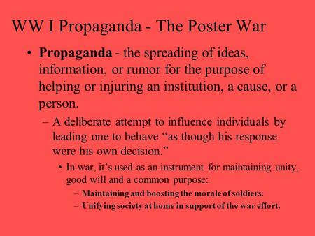 WW I Propaganda - The Poster War Propaganda - the spreading of ideas, information, or rumor for the purpose of helping or injuring an institution, a cause,