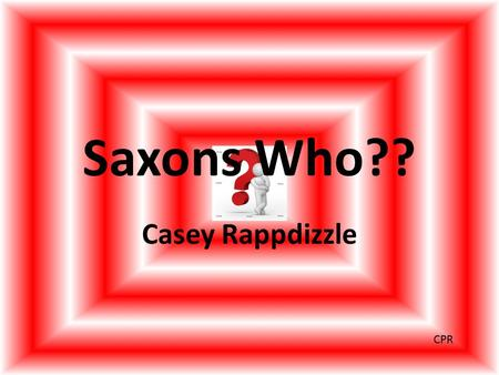 Saxons Who?? Casey Rappdizzle CPR. Who were they? The word Saxon is used as a generic term for people from Germany. In fact, the Saxons are made up of.