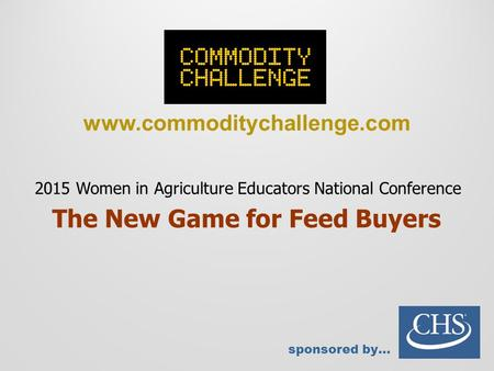 Www.commoditychallenge.com sponsored by… 2015 Women in Agriculture Educators National Conference The New Game for Feed Buyers.