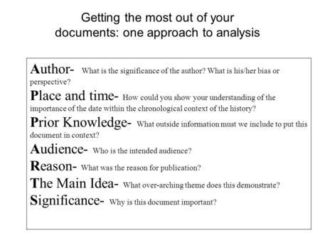Getting the most out of your documents: one approach to analysis Author- What is the significance of the author? What is his/her bias or perspective? Place.