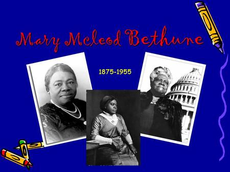 Mary Mcleod Bethune 1875-1955. Mary who???  Mary Bethune was the child of former slaves born in South Carolina on July 10, 1875.  One of seventeen children.
