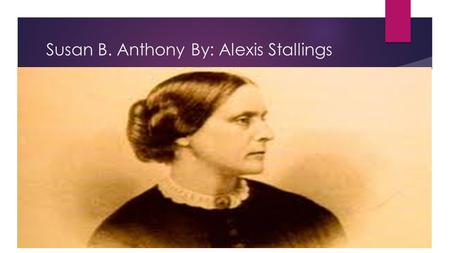 Susan B. Anthony By: Alexis Stallings. Biography  Born on February 15, 1820  Susan B. Anthony was raised in a Quaker household.  Anthony was the second.