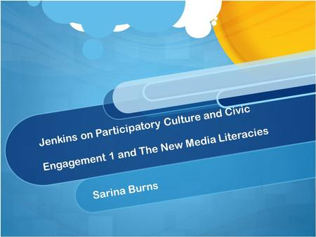 Jenkins on Participatory Culture and Civic Engagement 1 and The New Media Literacies Sarina Burns.