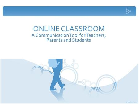 ONLINE CLASSROOM A Communication Tool for Teachers, Parents and Students.