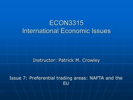 ECON3315 International Economic Issues Instructor: Patrick M. Crowley Issue 7: Preferential trading areas: NAFTA and the EU.