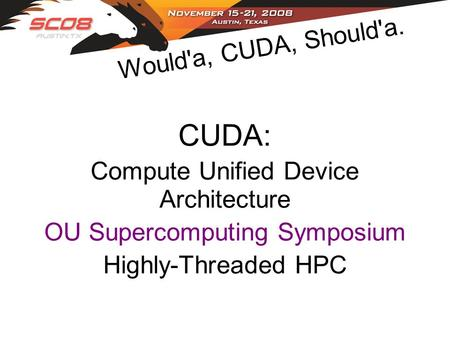 Would'a, CUDA, Should'a. CUDA: Compute Unified Device Architecture OU Supercomputing Symposium Highly-Threaded HPC.