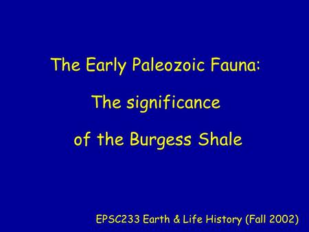 The Early Paleozoic Fauna: The significance of the Burgess Shale EPSC233 Earth & Life History (Fall 2002)