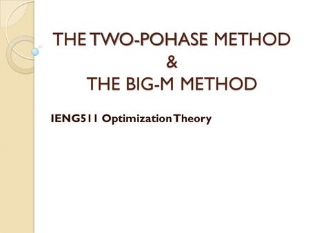 THE TWO-POHASE METHOD & THE BIG-M METHOD IENG511 Optimization Theory.