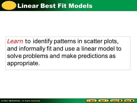 Linear Best Fit Models Learn to identify patterns in scatter plots, and informally fit and use a linear model to solve problems and make predictions as.