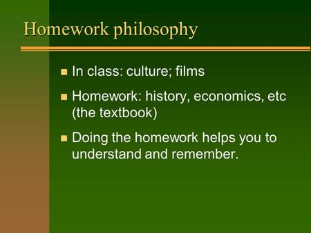 Homework philosophy n In class: culture; films n Homework: history, economics, etc (the textbook) n Doing the homework helps you to understand and remember.