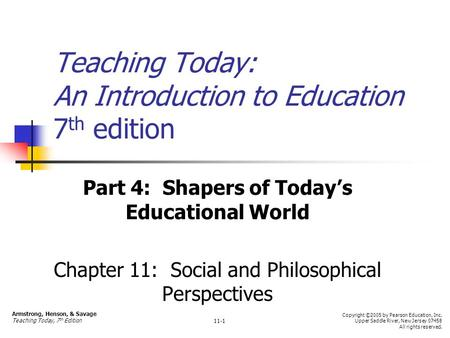 Teaching Today: An Introduction to Education 7 th edition Part 4: Shapers of Today's Educational World Chapter 11: Social and Philosophical Perspectives.