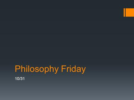 Philosophy Friday 10/31. Philosophy Friday  A switch up from the usual.
