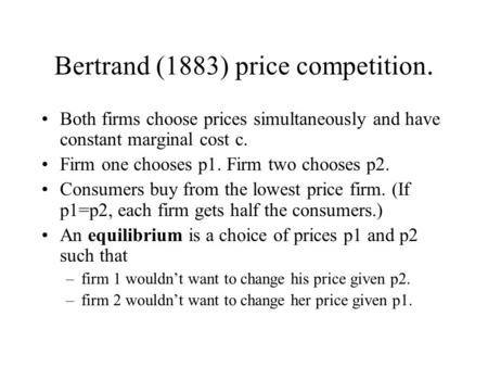 Bertrand (1883) price competition. Both firms choose prices simultaneously and have constant marginal cost c. Firm one chooses p1. Firm two chooses p2.