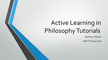 Active Learning in Philosophy Tutorials Cameron Fenton Lead TA 2014-2015.