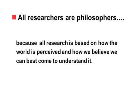 All researchers are philosophers…. because all research is based on how the world is perceived and how we believe we can best come to understand it.