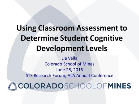 Using Classroom Assessment to Determine Student Cognitive Development Levels Lia Vella Colorado School of Mines June 28, 2015 STS Research Forum, ALA Annual.