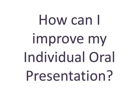 How can I improve my Individual Oral Presentation?