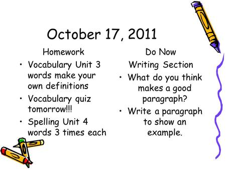 October 17, 2011 Homework Vocabulary Unit 3 words make your own definitions Vocabulary quiz tomorrow!!! Spelling Unit 4 words 3 times each Do Now Writing.