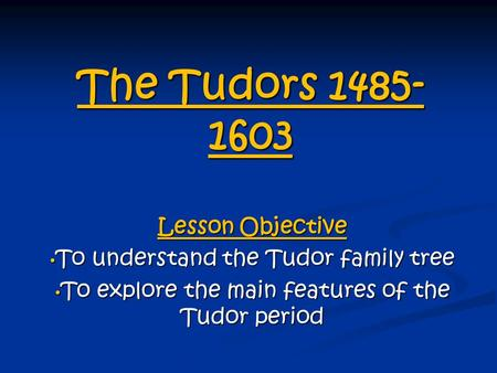The Tudors 1485- 1603 Lesson Objective To understand the Tudor family tree To understand the Tudor family tree To explore the main features of the Tudor.