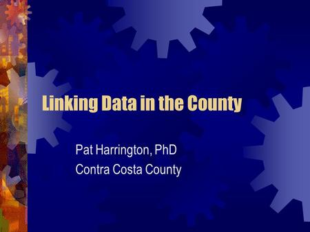 Linking Data in the County Pat Harrington, PhD Contra Costa County.