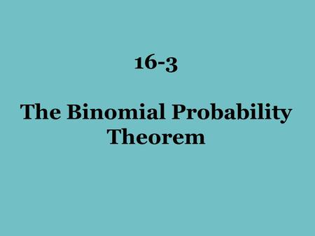 16-3 The Binomial Probability Theorem. Let's roll a die 3 times Look at the probability of getting a 6 or NOT getting a 6. Let's make a tree diagram.