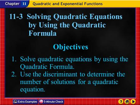 Lesson 4 Contents 11-3 Solving Quadratic Equations by Using the Quadratic Formula Objectives 1. Solve quadratic equations by using the Quadratic Formula.