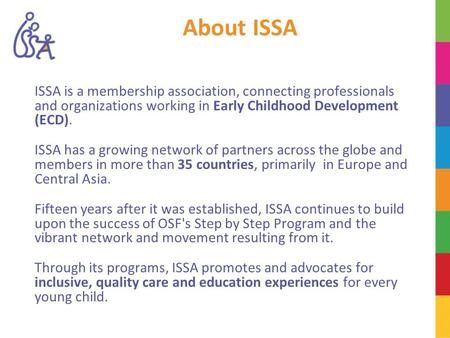 About ISSA ISSA is a membership association, connecting professionals and organizations working in Early Childhood Development (ECD). ISSA has a growing.
