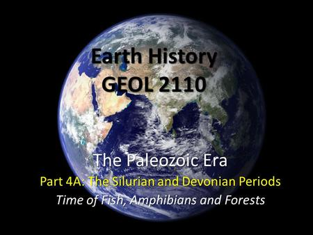 Earth History GEOL 2110 The Paleozoic Era Part 4A: The Silurian and Devonian Periods Time of Fish, Amphibians and Forests.