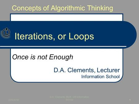 Concepts of Algorithmic Thinking Iterations, or Loops Once is not Enough D.A. Clements, Lecturer Information School 2/23/2016 D.A. Clements, MLIS, UW Information.