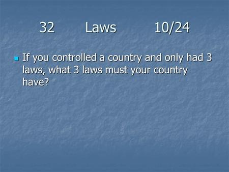 32 Laws10/24 If you controlled a country and only had 3 laws, what 3 laws must your country have? If you controlled a country and only had 3 laws, what.