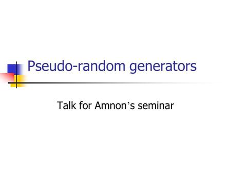 Pseudo-random generators Talk for Amnon ' s seminar.