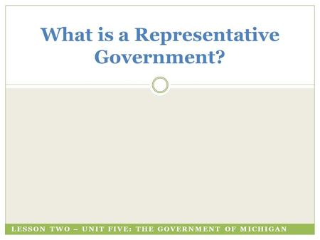 LESSON TWO – UNIT FIVE: THE GOVERNMENT OF MICHIGAN What is a Representative Government?