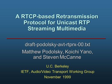 A RTCP-based Retransmission Protocol for Unicast RTP Streaming Multimedia draft-podolsky-avt-rtprx-00.txt Matthew Podolsky, Koichi Yano, and Steven McCanne.