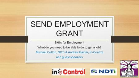 SEND EMPLOYMENT GRANT Skills for Employment What do you need to be able to do to get a job? Michael Cotton, NDTi & Andrew Baxter, In-Control and guest.