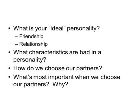 "What is your ""ideal"" personality? –Friendship –Relationship What characteristics are bad in a personality? How do we choose our partners? What's most."