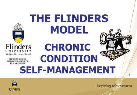 1 CHRONIC CONDITION SELF-MANAGEMENT FLINDERS HUMAN BEHAVIOUR & HEALTH RESEARCH UNIT THE FLINDERS MODEL.