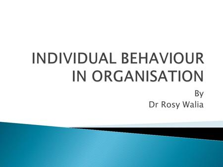 By Dr Rosy Walia.  INDIVIDUAL BEHAVIOUR IS A FUNCTION OF PERSON, ENVIRONMENT AND THE ORGANISATION.  B=f(P,E,O)  B= Behaviour  E= Environment  O=