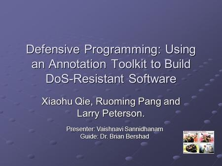 Defensive Programming: Using an Annotation Toolkit to Build DoS-Resistant Software Xiaohu Qie, Ruoming Pang and Larry Peterson. Presenter: Vaishnavi Sannidhanam.